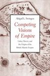 Competing Visions Of Empire: Labor, Slavery, And The Origins Of The British Atlantic Empire by Abigail L. Swingen , 1997